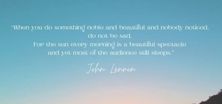 John Lennon Quote. When you do something noble and beautiful and nobody noticed, do not be sad. For the sun every morning is a beautiful spectacle and yet most of the audience still sleeps. Positivity Blossoms Image 2