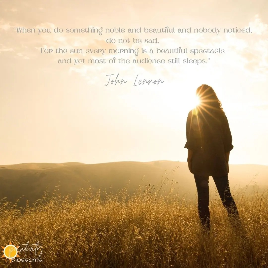 John Lennon Quote. When you do something noble and beautiful and nobody noticed, do not be sad. For the sun every morning is a beautiful spectacle and yet most of the audience still sleeps. Positivity Blossoms Image 4
