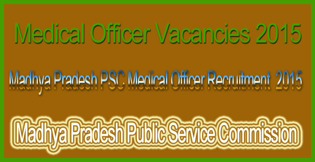 Madhya Pradesh PSC Medical Vacancy 2015Madhya Pradesh PSC Medical Vacancy 2015