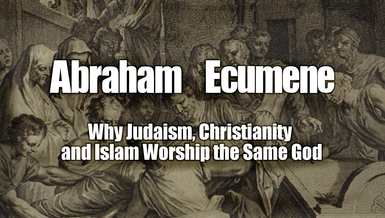 Abraham Ecumene Why Judaism Christianity And Islam Worship The Same God