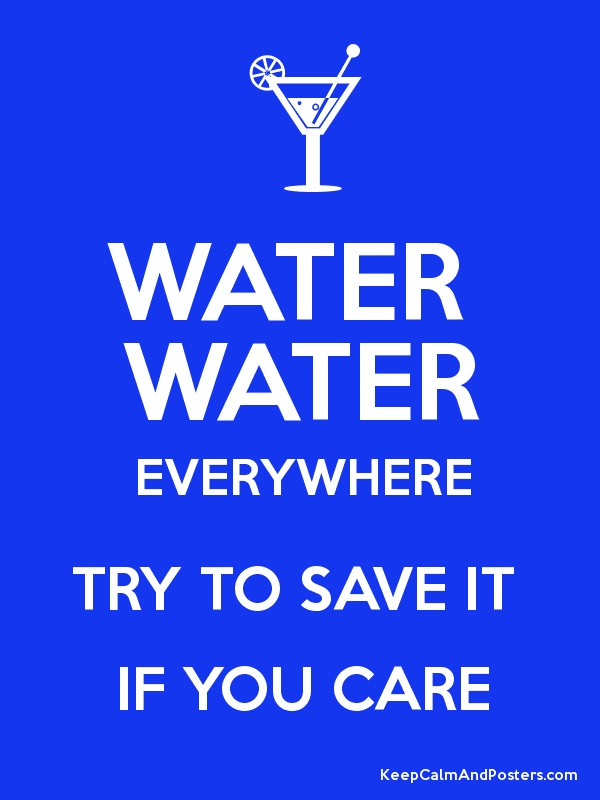 Is water a living thing? Water Water Everywhere Try To Save It If You Care Keep Calm And Posters Generator Maker For Free Keepcalmandposters Com