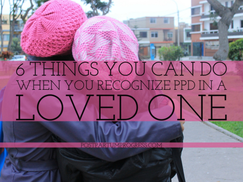 6 Things You Can Do When You Recognize PPD in a Loved One