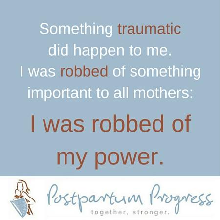 I was robbed of my power. -PostpartumProgress.com