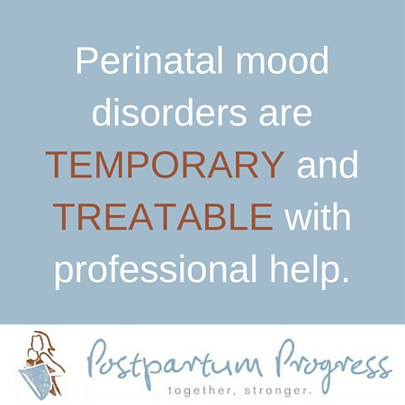 Perinatal mood disorders are temporary and treatable with professional help. -postpartumprogress.com