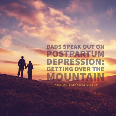 Dads Speak Out on Postpartum Depression: Getting Over the Mountain -postpartumprogress