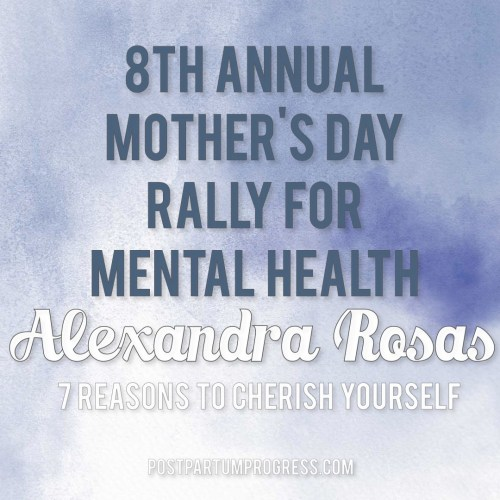 Alexandra Rosas: 7 Reasons to Cherish Yourself | 8th Annual Mother's Day Rally for Mental Health -postpartumprogress.com