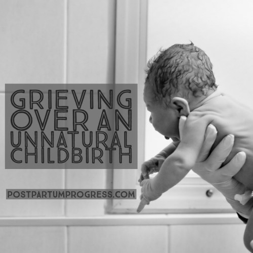 Grieving Over an Unnatural Childbirth -postpartumprogress.com