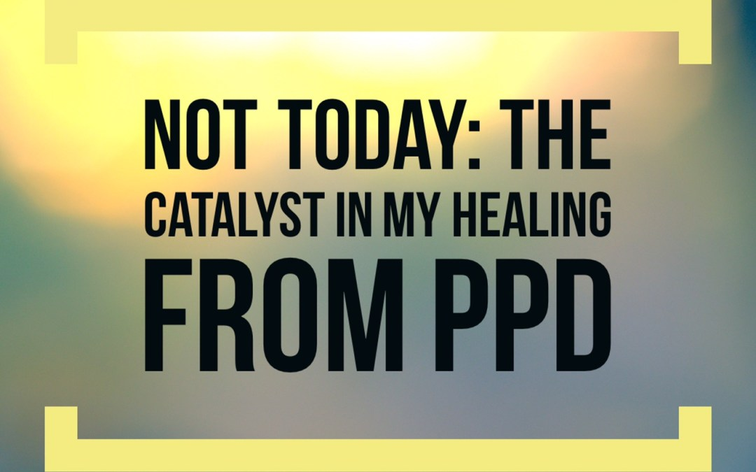 Not Today: My Catalyst in Healing from PPD