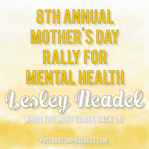Lesley Neadel: When the Light Comes Back On | 8th Annual Mother's Day Rally for Mental Health -postpartumprogress.com