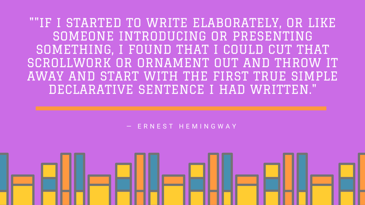 Quote by Ernest Hemingway on purple background: If I started to write elaborately, or like someone introducing or presenting something, I found that I could cut that scrollwork or ornament out and throw it away and start with the first true simple declarative sentence I had written.