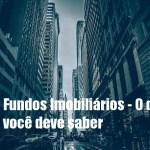 Fundos Imobiliários – O básico que você precisa saber