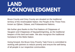 Bruce County and Grey County are situated on the traditional territory of the Anishnaabek Nation: the People of the Three Fires known as Ojibwe, Odawa, and Pottawatomie Nations. We further give thanks to the First Nations of Chippewas of Saugeen and Chippewas of Nayaashiinigmiing, as the traditional keepers of this land and water. We also recognize the traditional homeland of the Metis Nation. Going forward, the Bruce Grey Poverty Task Force is committed to working with partners to reduce poverty and ensure the well-being of all people in our respective communities.