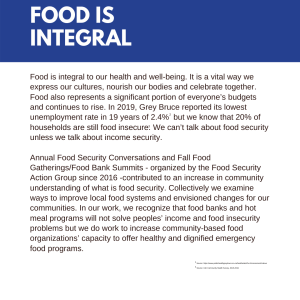 Food is integral to our health and well-being. It is a vital way we express our cultures, nourish our bodies and celebrate together. Food also represents a significant portion of everyone's budgets and continues to rise. In 2019, Grey Bruce reported its lowest unemployment rate in 19 years of 2.4%[1] but we know that 20% of households are still food insecure[2]. We can't talk about food security unless we talk about income security. Annual Food Security Conversations and Fall Food Gatherings/Food Bank Summits - organized by the Food Security Action Group since 2016 -contributed to an increase in community understanding of what is food security. Collectively we examine ways to improve local food systems and envisioned changes for our communities. In our work, we recognize that food banks and hot meal programs will not solve peoples' income and food insecurity problems but we do work to increase community-based food organizations' capacity to offer healthy and dignified emergency food programs.