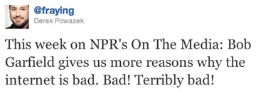 This week on NPR's On The Media: Bob Garfield gives us more reasons why the internet is bad. Bad! Terribly bad!