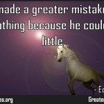 Nobody made a greater mistake than he who did nothing