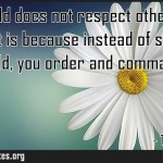 If your child does not respect other peoples feelings it is because instead