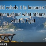 If your child rebels it is because they know you care more about what others