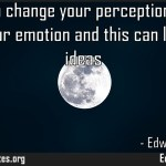 If you can change your perception you can change your emotion and this can lead