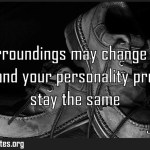 Your surroundings may change but your essence and your personality pretty Meaning