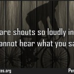 What you are shouts so loudly in my ears I cannot hear what you say