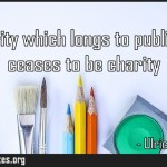 The charity which longs to publish itself ceases to be charity