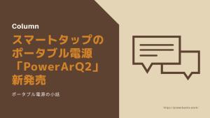 スマートタップ社の新ポータブル電源「PowerArQ2」発売(2019/12/1)