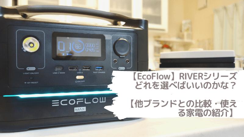 【EcoFlow】RIVER(RIVER600)シリーズどれを選べばいいのかな?【他ブランドとの比較・使える家電の紹介】
