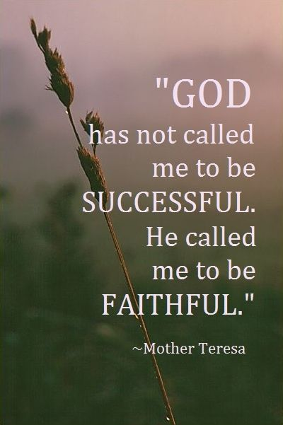 God has not calle me to be successful but faithful Mother Teresa
