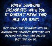 """Text Image: """"When someone disagrees with you, it doesn't mean they are an idiot. Just means they disagree with you. Consider the possibility that they have reasons For what they believe. Just like you do."""" #foodforthought at http://juliestilesmills.com/"""