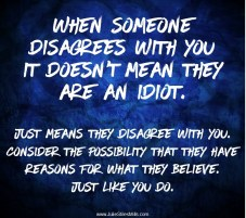 "Text Image: ""When someone disagrees with you, it doesn't mean they are an idiot. Just means they disagree with you. Consider the possibility that they have reasons For what they believe. Just like you do."" #foodforthought at http://juliestilesmills.com/"