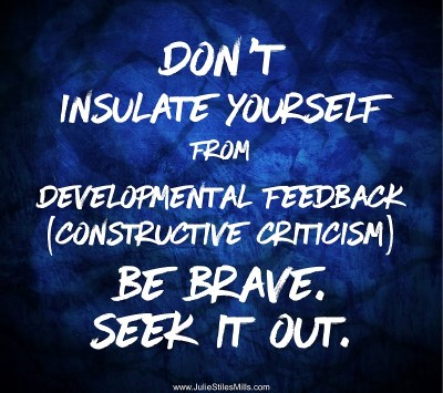 Don't Insulate Yourself from Developmental Feedback (constructive criticism). Be Brave. Seek it out.