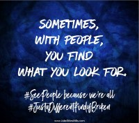 Sometimes, with people, you find what you look for. #SeePeople because we're all #JustaDifferentKindofBroken