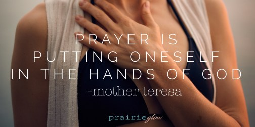 prayer is putting yourself in the hands of God mother teresa prairie glow