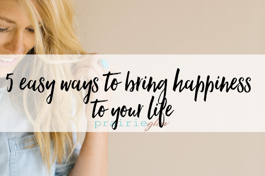 5 Easy Ways to Bring Happiness to your Life