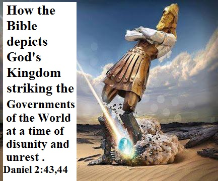 How the Bible depicts God's Kingdom striking the Governments of the world at a time of disunity and unrest. Daniel 2 :44. Nebuchadnezzar's image of world powers foretold in the Bible at Daniel 2:44