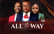 [MUSIC & LYRICS] De-Apostle - All the Way (Ft. Favour & Charles Bob)