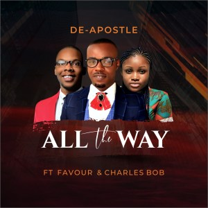 [MUSIC] De-Apostle - All the Way (Ft. Favour & Charles Bob)