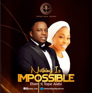 [MUSIC] Eben - Nothing Is Impossible (Ft. Tope Alabi)