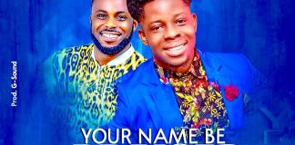 [MUSIC] Abraham Felix - Your Name Be Praised (Ft. Uche Mike)