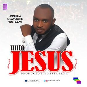 Joshua Ogwuche (Esteem) - Unto Jesus