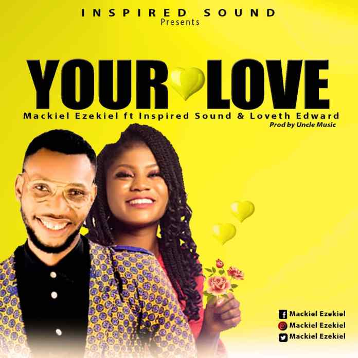 Download: Mackiel Ezekiel - Your Love Ft Loveth Edward x Inspired Sound