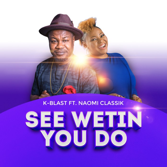 Download: K-Blast - See Wetin You Do ft Naomi Classik