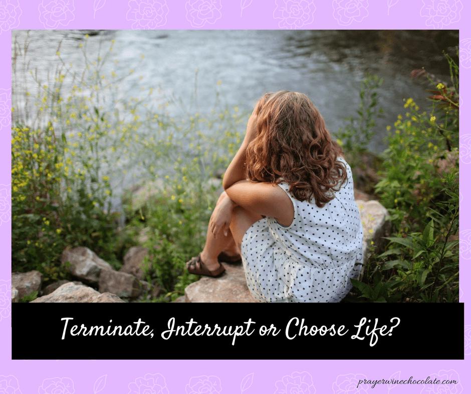 Terminate, Interrupt or Choose Life-