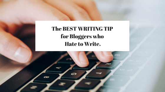 The BEST WRITING TIP for Bloggers who Hate to Write.