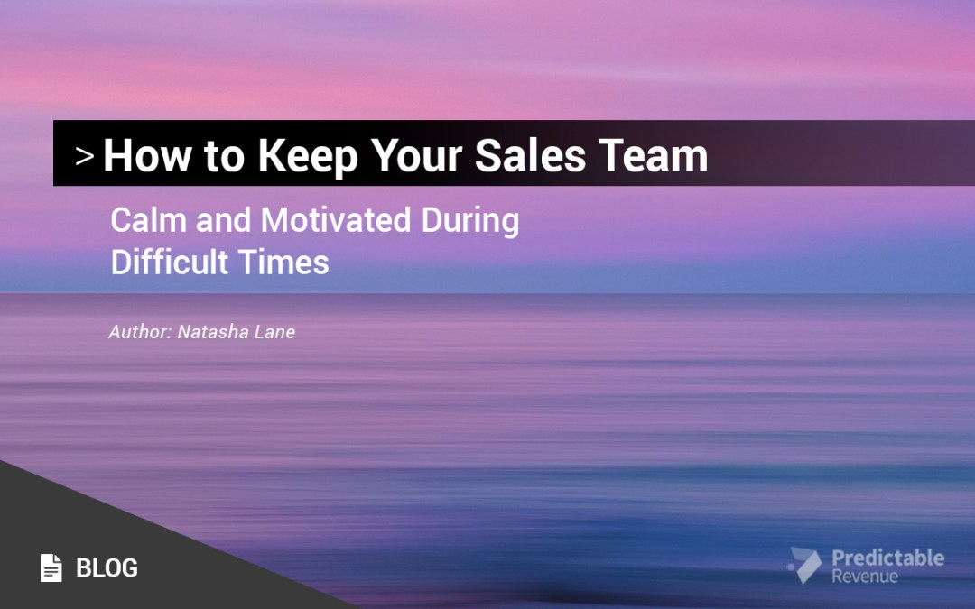 How to Keep Your Sales Team Calm and Motivated During Difficult Times