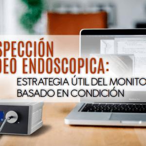 Inspección vídeo endoscopica: Estrategia útil del monitoreo basado en condición