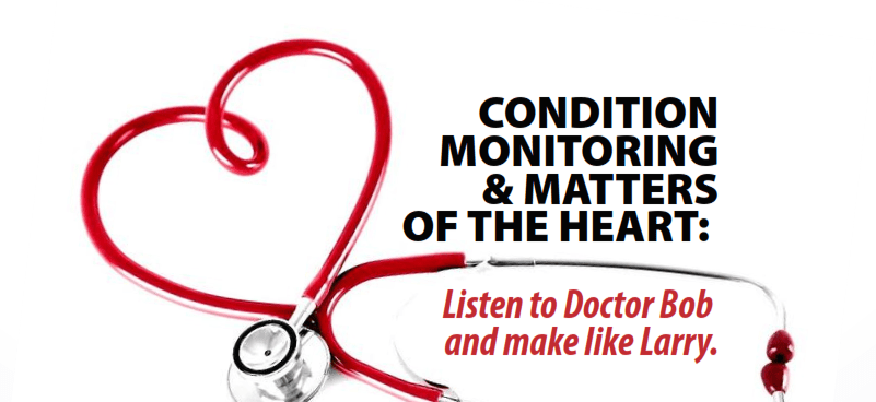 Condition Monitoring & Matters Of The Heart: Listen To Doctor Bob And Make Like Larry.