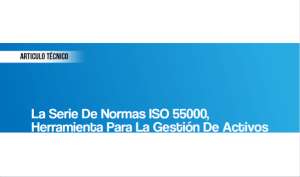 La Serie de Normas ISO 55000, Herramienta para la Gestión de Activos