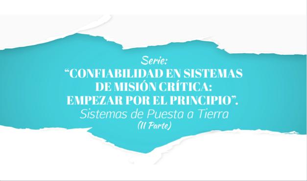 """Serie: """"Confiabilidad en Sistemas de mision Critica: Empezar por el Principio"""". Sistemas de Puesta a Tierra (II Parte)"""