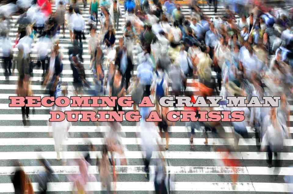 Becoming a gray man during a crisis
